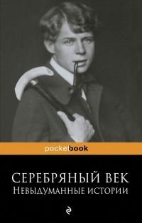 Рюрик Ивнев - Серебряный век. Невыдуманные истории