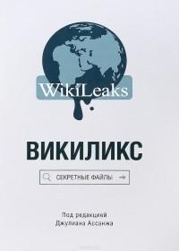 Джулиан Пол Ассанж - Викиликс. Секретные файлы