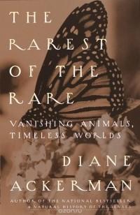 Diane Ackerman - Rarest Of The Rare: Vanishing Animals, Timeless Worlds