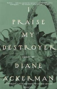Diane Ackerman - I Praise My Destroyer: Poems