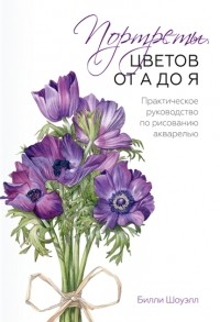 Билли Шоуэлл - Портреты цветов от А до Я. Практическое руководство по рисованию акварелью