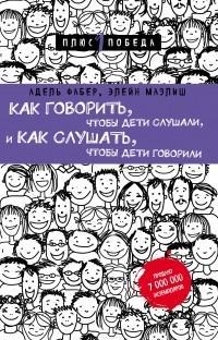 Адель Фабер, Элейн Мазлиш - Как говорить, чтобы дети слушали, и как слушать, чтобы дети говорили