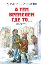 Анатолий Алексин - А тем временем где-то... Повести (сборник)