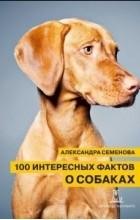 Александра Семенова - 100 интересных фактов о собаках