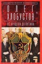 Олег Хлобустов - Государственная безопасность. В двух книгах.  Книга 2. От Хрущева до Путина