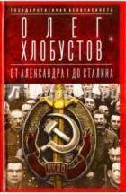 Олег Хлобустов - Государственная безопасность. В двух книгах.  Книга 1. От Александра I до Сталина