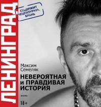 Максим Семеляк - «Ленинград». Невероятная и правдивая история