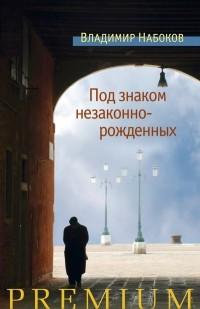 Владимир Набоков - Под знаком незаконнорожденных