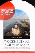 А.Горский - Русские земли в XIII-XIV веках.Пути политического развития