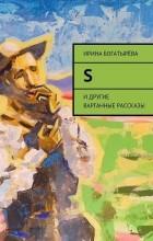 Ирина Богатырева - S. и другие варганные рассказы