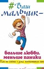 Марианна Милейко - #Ваш мальчик - больше любви, меньше паники. Как не сойти с ума, воспитывая сына