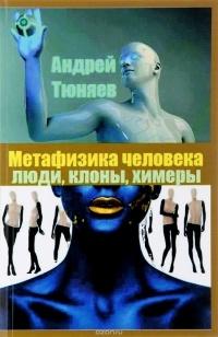 Андрей Тюняев - Метафизика человека. Люди, клоны, химеры.