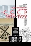 Марк Меерович - Градостроительная политика в CCCР (1917–1929). От города-сада к ведомственному рабочему поселку