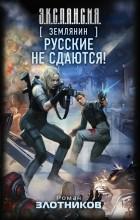 Роман Злотников - Землянин. Русские не сдаются!