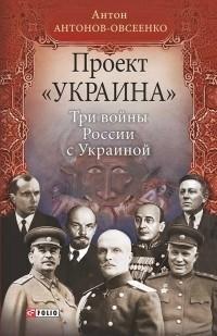Антон Антонов-Овсеенко - Проект Украина.Три войны Росии с Украиной.