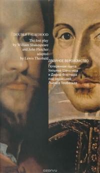 — Двойное вероломство. Потерянная пьеса Шекспира и Флетчера