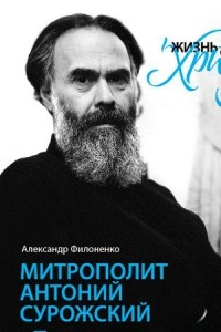 А. Филоненко — Жизнь для меня - Христос. Митрополит Антоний Сурожский