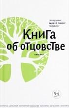 Андрей Лоргус - Книга об отцовстве
