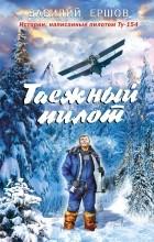 Ершов Василий Васильевич - Таежный пилот (сборник)