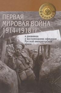 - Первая мировая война 1914-1918 гг. в дневниках и воспоминаниях офицеров Русской императорской армии