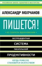 Молчанов Александр Владимирович - Пишется! Беспрецедентная система писательской продуктивности