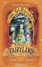 Catherynne M Valente - The Girl Who Raced Fairyland All the Way Home
