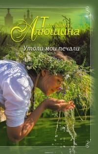 Алюшина Татьяна Александровна — Утоли мои печали