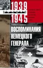 Гейнц Гудериан - Воспоминания немецкого генерала. Танковые войска Германии во Второй мировой войне. 1939-1945