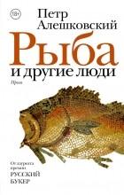 Петр Алешковский — Рыба и другие люди