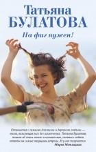 Татьяна Булатова - На фиг нужен?!