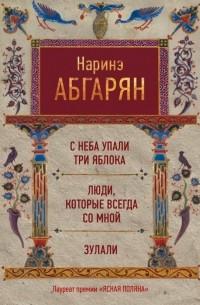 Абгарян Наринэ - С неба упали три яблока. Люди, которые всегда со мной. Зулали (сборник)
