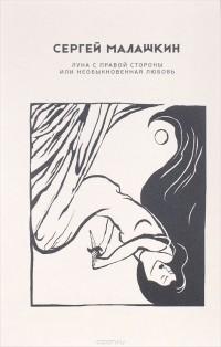 Сергей Малашкин - Луна с правой стороны, или Необыкновенная любовь