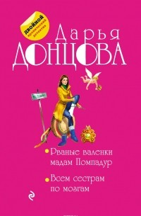 Донцова Дарья Аркадьевна - Рваные валенки мадам Помпадур. Всем сестрам по мозгам