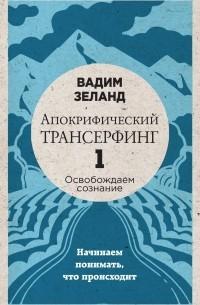 Зеланд Вадим - Апокрифический Трансерфинг -1. Освобождаем сознание: Начинаем понимать, что происходит (новое оформление)