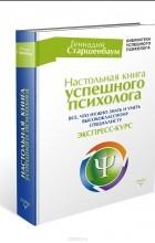 Геннадий Старшенбаум - Настольная книга успешного психолога. Все что нужно знать и уметь высококлассному специалисту. Экспресс-курс