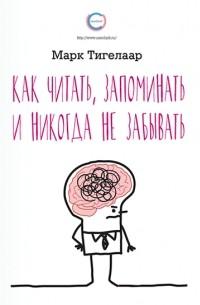 Марк Тигелаар - Как читать, запоминать и никогда не забывать