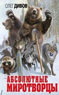 Олег Дивов - Абсолютные миротворцы (сборник)