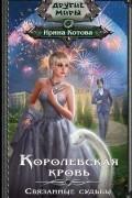 Ирина Котова - Королевская кровь. Связанные судьбы