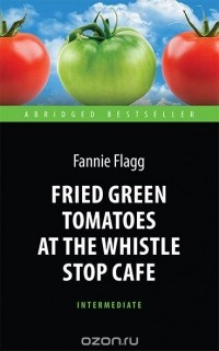Ф. Флэгг - Fried Green Tomatoes at the Whistle Stop Cafe