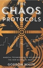 Gordon White - The Chaos Protocols: Magical Techniques for Navigating the New Economic Reality