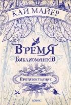 Кай Майер - Время библиомантов. Противостояние