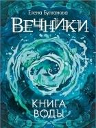 Елена Булганова — Вечники. Книга воды