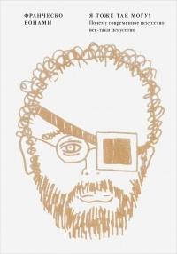Франческо Бонами - Я тоже так могу! Почему современное искусство все-таки искусство