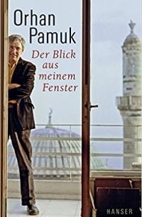 Orhan Pamuk - Der Blick aus meinem Fenster. Betrachtungen
