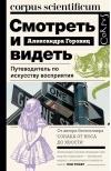 Александра Горовиц - Смотреть и видеть. Путеводитель по искусству восприятия