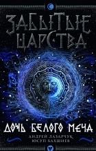 Андрей Лазарчук, Юсуп Бахшиев - Забытые царства. Дочь Белого Меча