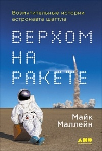 Майкл Маллейн — Верхом на ракете. Возмутительные истории астронавта шаттла