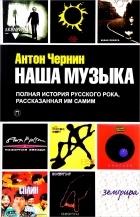 Антон Чернин - Наша музыка. Полная история русского рока, рассказанная им самим