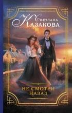 Светлана Казакова - Не смотри назад