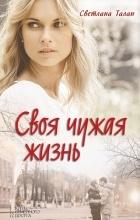 Светлана Талан - Своя чужая жизнь